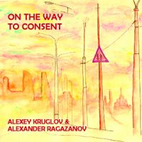 Круглов Алексей, Рагазанов Александр - On the Way to Consent
