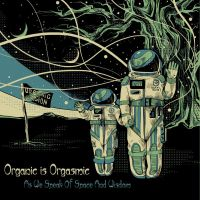 Organic Is Orgasmic (The Grand Astoria) - As We Speak Of Space And Wisdom